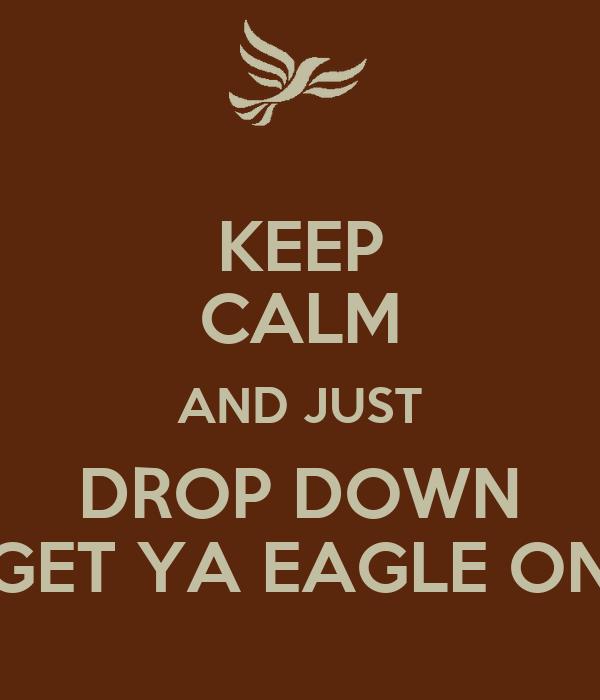 KEEP CALM AND JUST DROP DOWN GET YA EAGLE ON