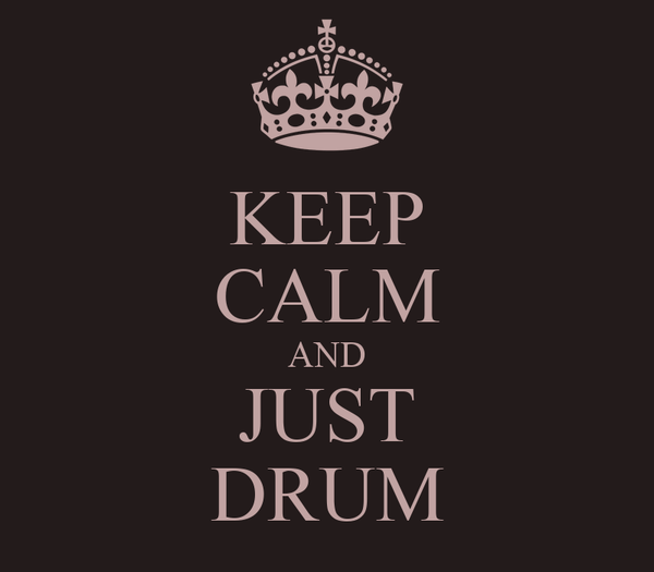 KEEP CALM AND JUST DRUM