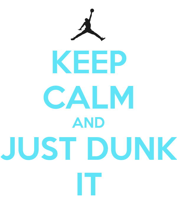 KEEP CALM AND JUST DUNK IT