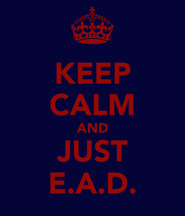 KEEP CALM AND JUST E.A.D.