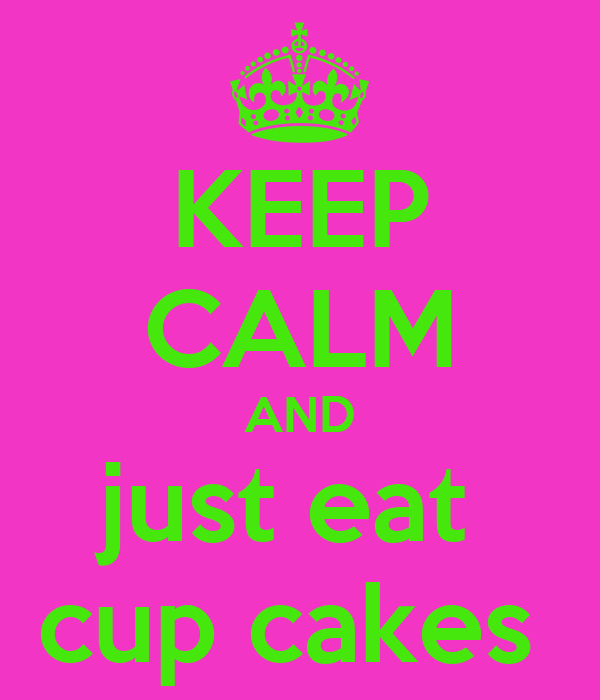 KEEP CALM AND just eat  cup cakes