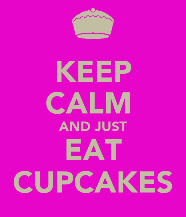 KEEP CALM  AND JUST EAT CUPCAKES