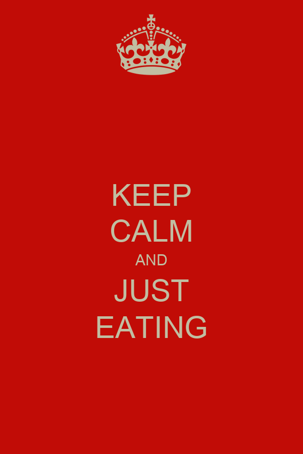 KEEP CALM AND JUST EATING