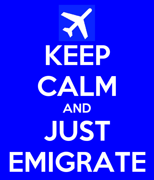KEEP CALM AND JUST EMIGRATE