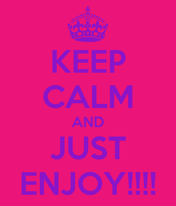 KEEP CALM AND JUST ENJOY!!!!