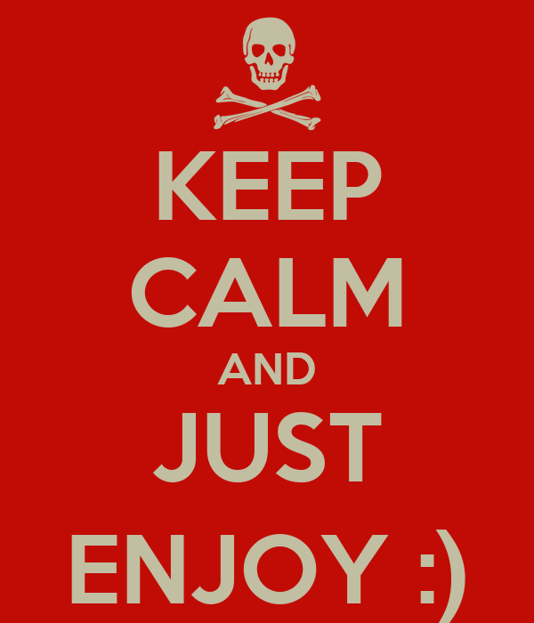KEEP CALM AND JUST ENJOY :)