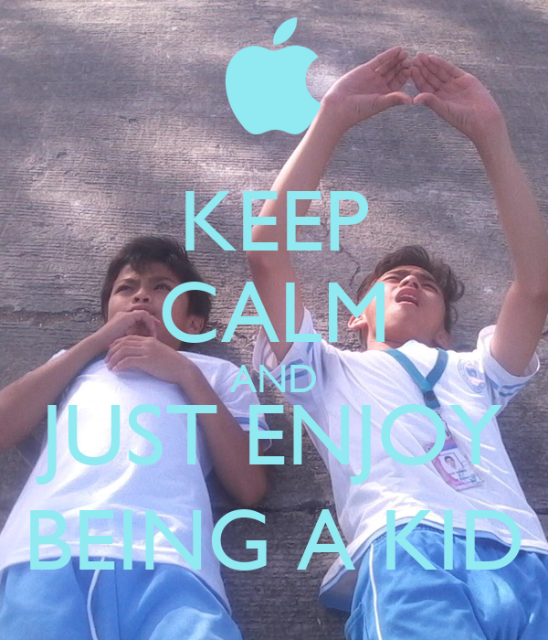 KEEP CALM AND JUST ENJOY BEING A KID