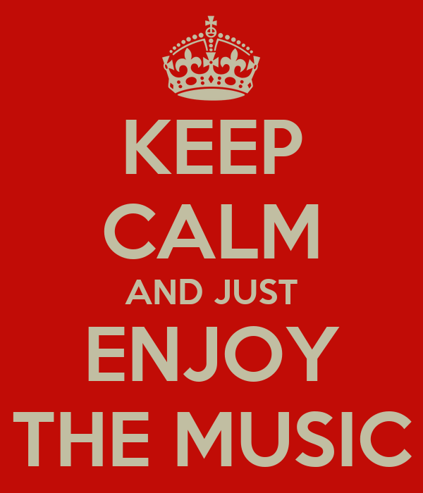 KEEP CALM AND JUST ENJOY THE MUSIC