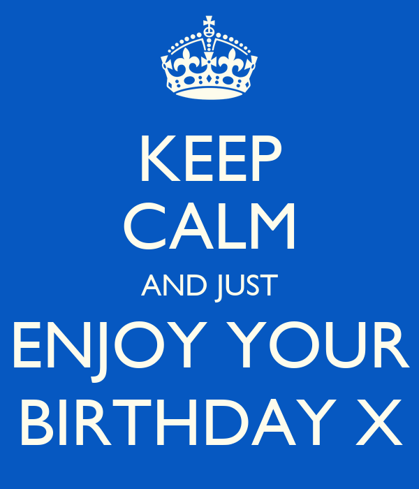 KEEP CALM AND JUST ENJOY YOUR BIRTHDAY X