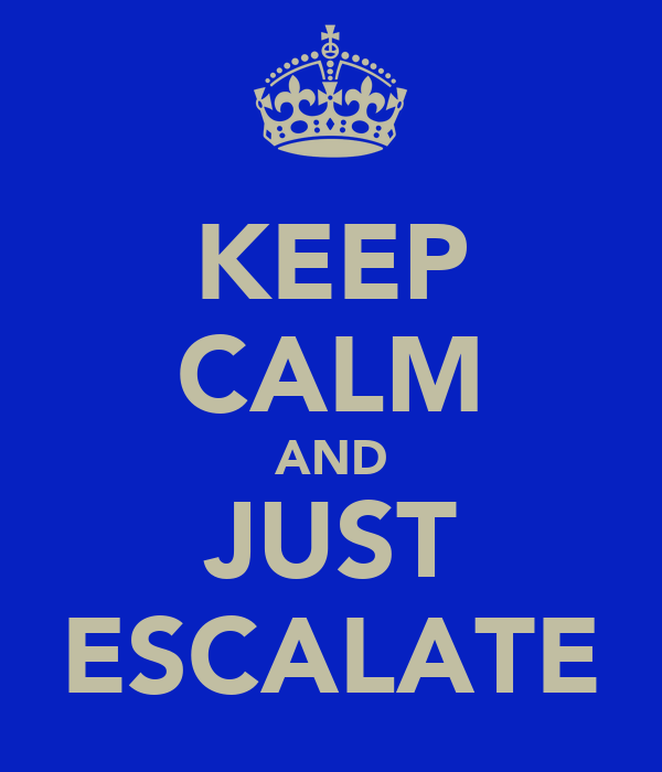 KEEP CALM AND JUST ESCALATE