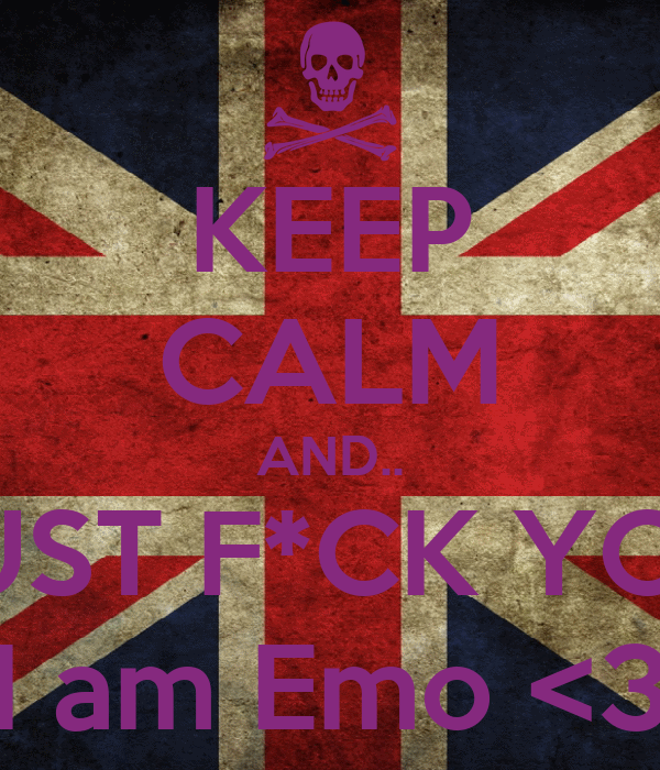 KEEP CALM AND.. JUST F*CK YOU I am Emo <3