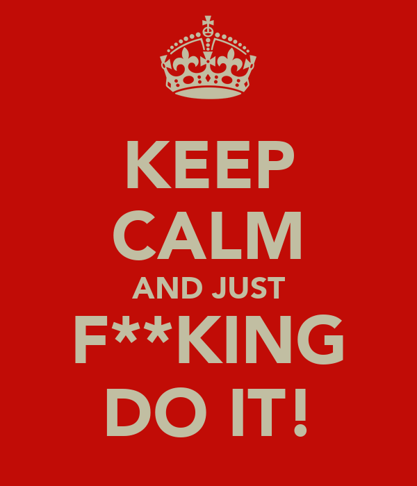 KEEP CALM AND JUST F**KING DO IT!