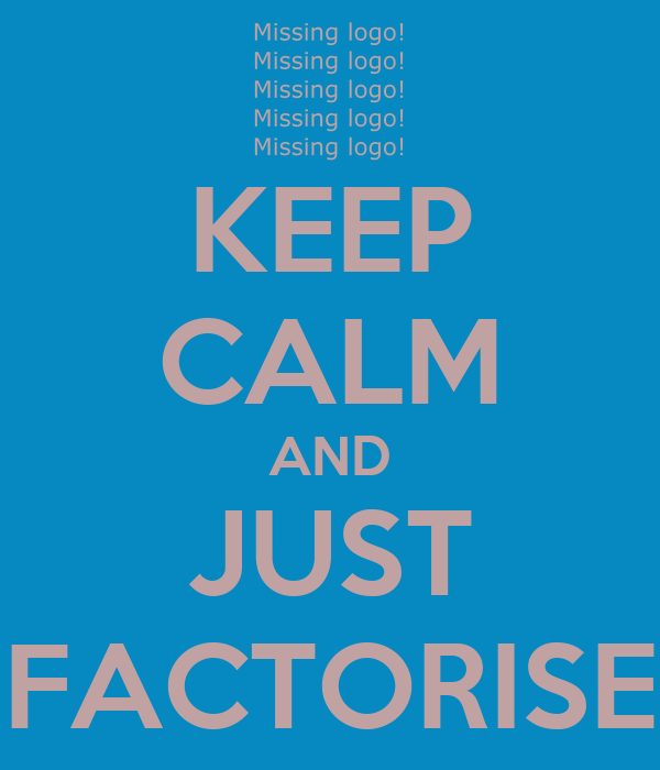 KEEP CALM AND JUST FACTORISE