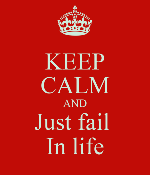 KEEP CALM AND Just fail  In life