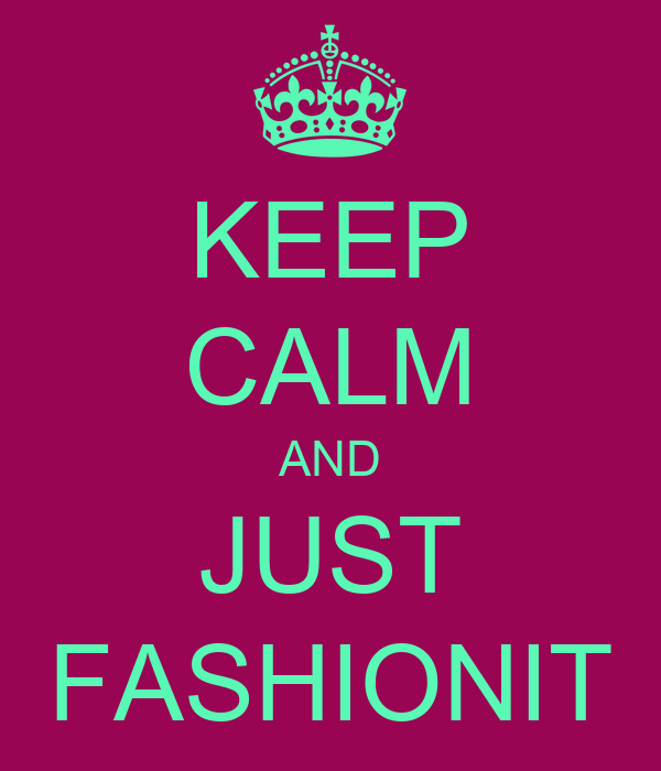KEEP CALM AND JUST FASHIONIT