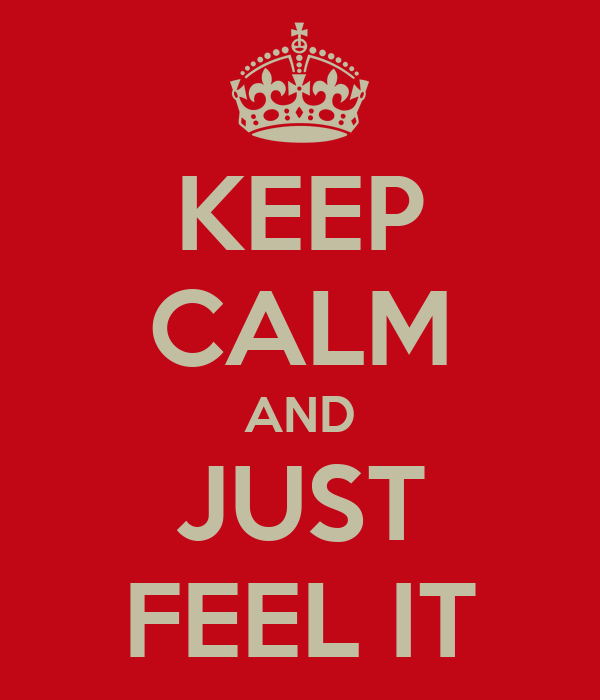 KEEP CALM AND JUST FEEL IT