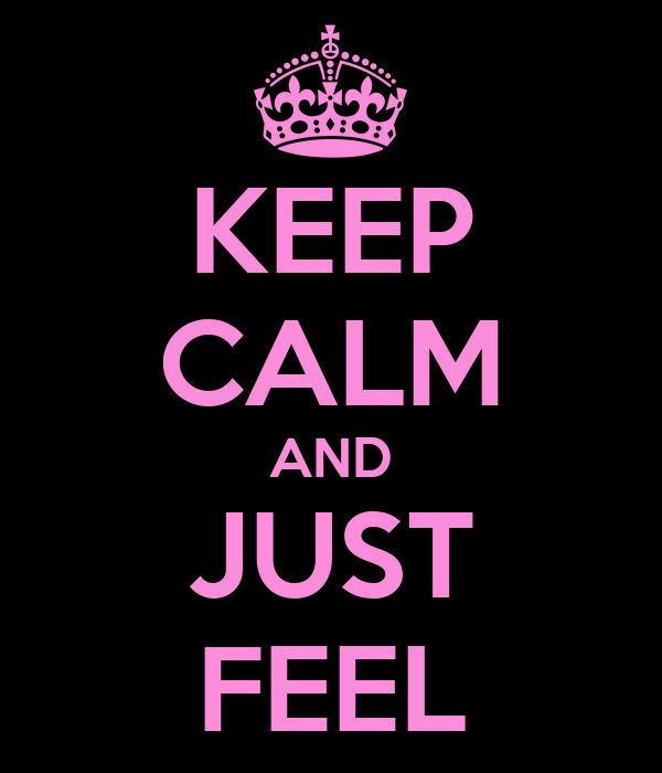 KEEP CALM AND JUST FEEL
