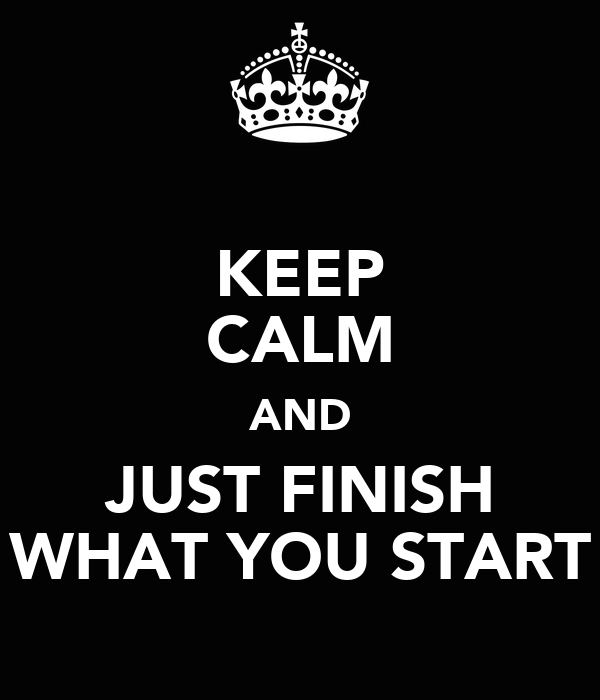 KEEP CALM AND JUST FINISH WHAT YOU START
