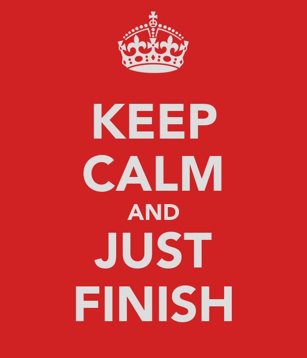 KEEP CALM AND JUST FINISH