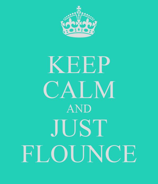 KEEP CALM AND JUST FLOUNCE