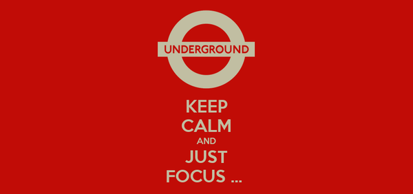 KEEP CALM AND JUST FOCUS ...