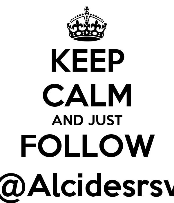 KEEP CALM AND JUST FOLLOW @Alcidesrsv