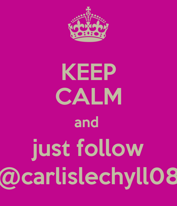 KEEP CALM and  just follow @carlislechyll08