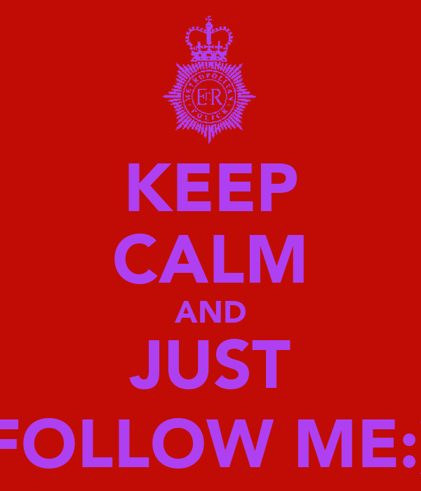 KEEP CALM AND JUST FOLLOW ME:)
