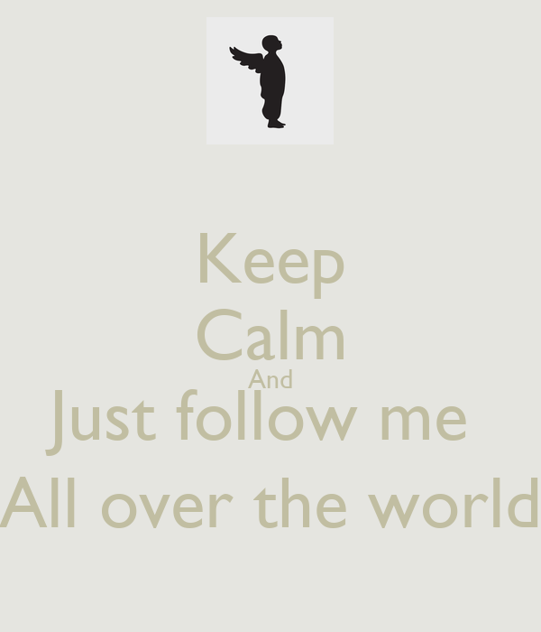 Keep Calm And Just follow me  All over the world