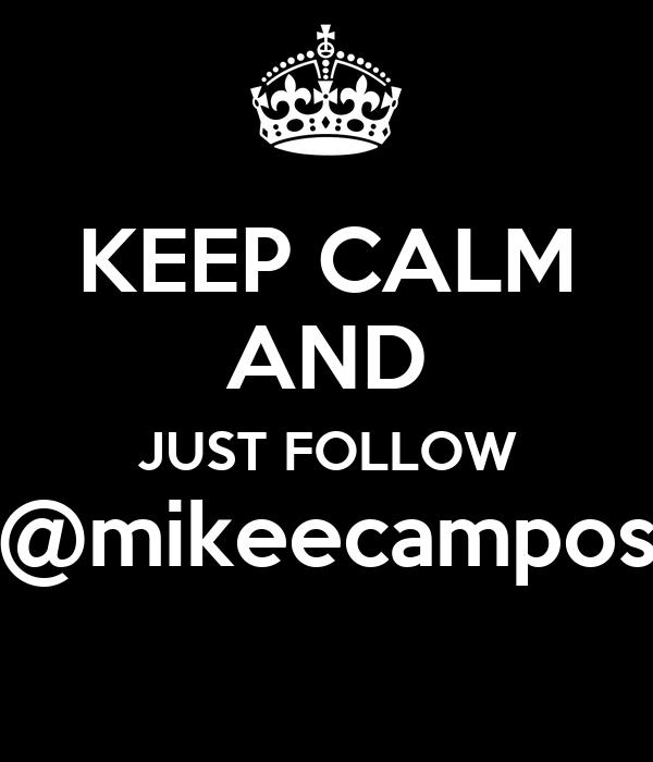 KEEP CALM AND JUST FOLLOW @mikeecampos