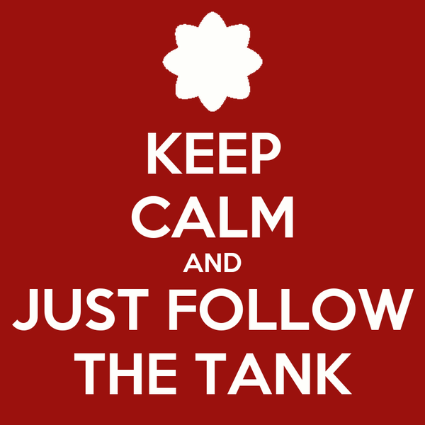 KEEP CALM AND JUST FOLLOW THE TANK