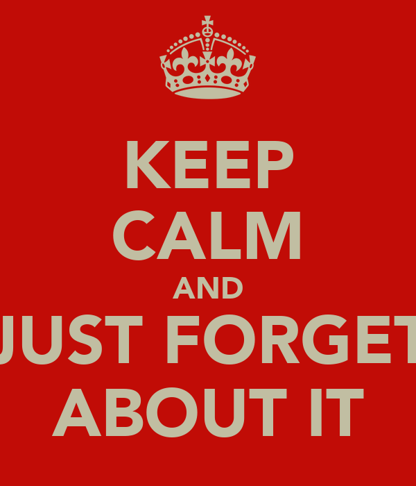 KEEP CALM AND JUST FORGET ABOUT IT
