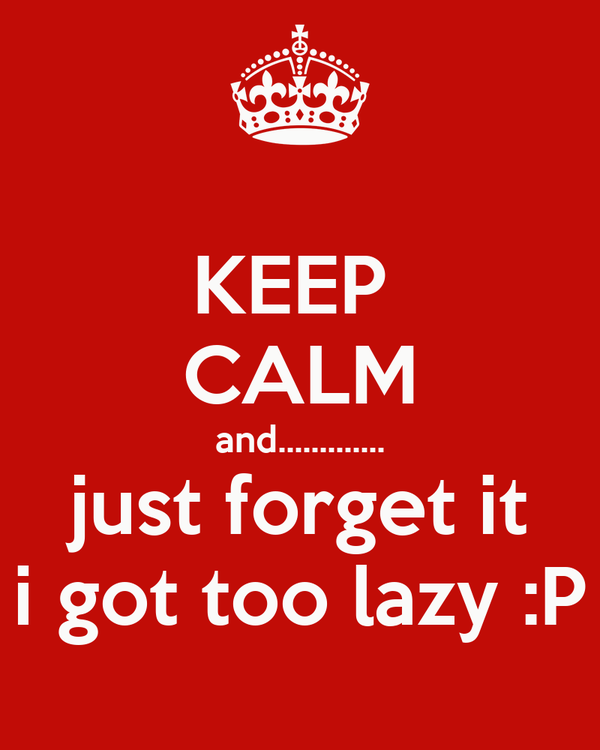 KEEP  CALM and............. just forget it i got too lazy :P
