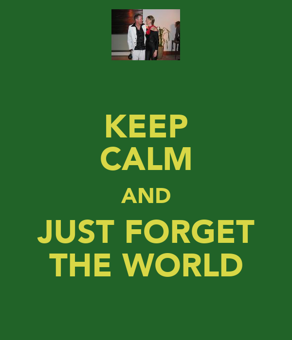 KEEP CALM AND JUST FORGET THE WORLD