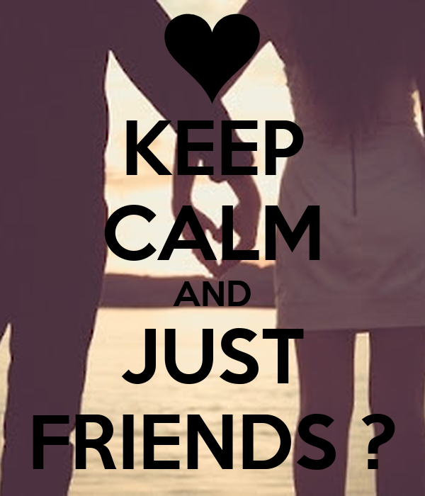 KEEP CALM AND JUST FRIENDS ?