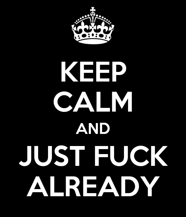 KEEP CALM AND JUST FUCK ALREADY