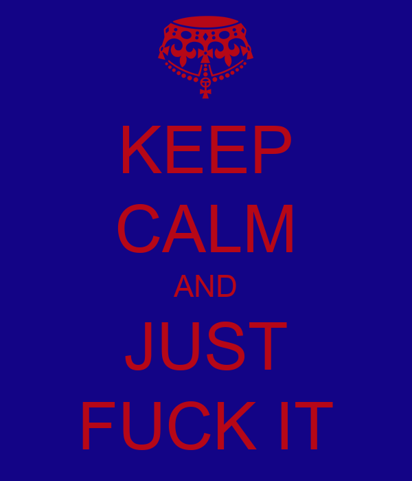 KEEP CALM AND JUST FUCK IT