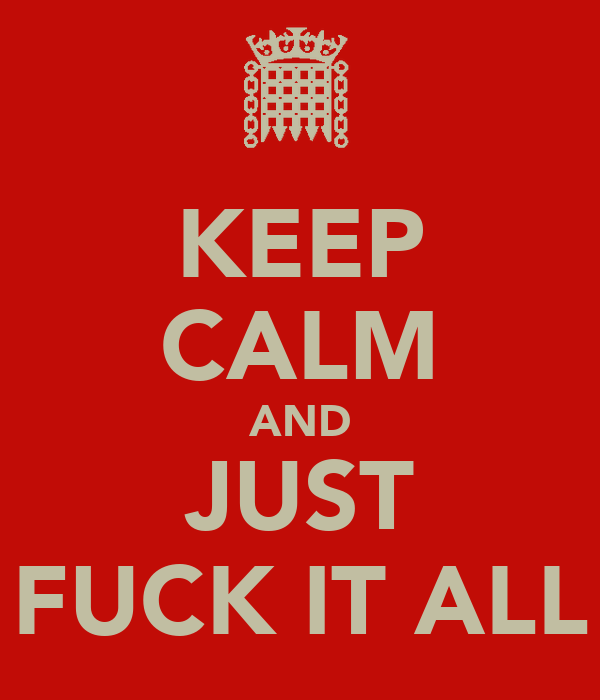 KEEP CALM AND JUST FUCK IT ALL