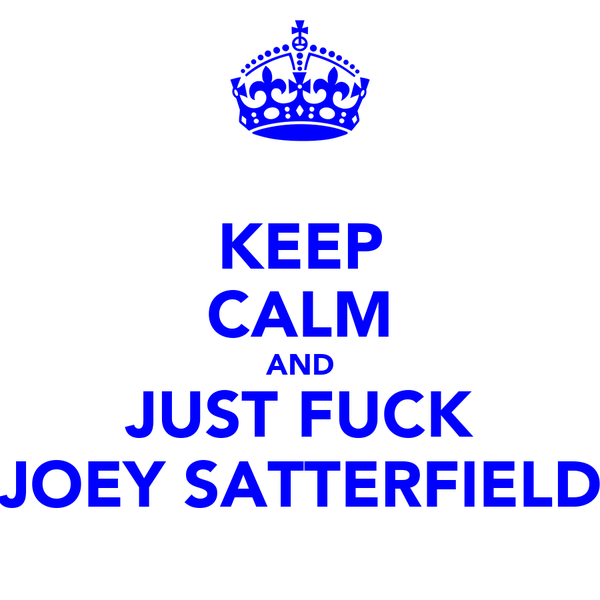 KEEP CALM AND JUST FUCK JOEY SATTERFIELD