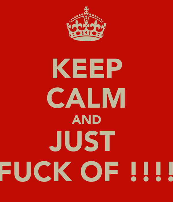 KEEP CALM AND JUST  FUCK OF !!!!