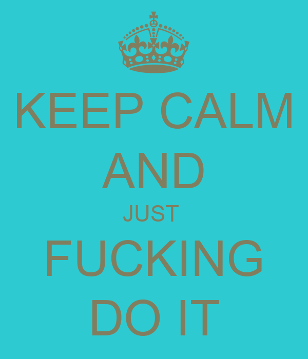 KEEP CALM AND JUST  FUCKING DO IT