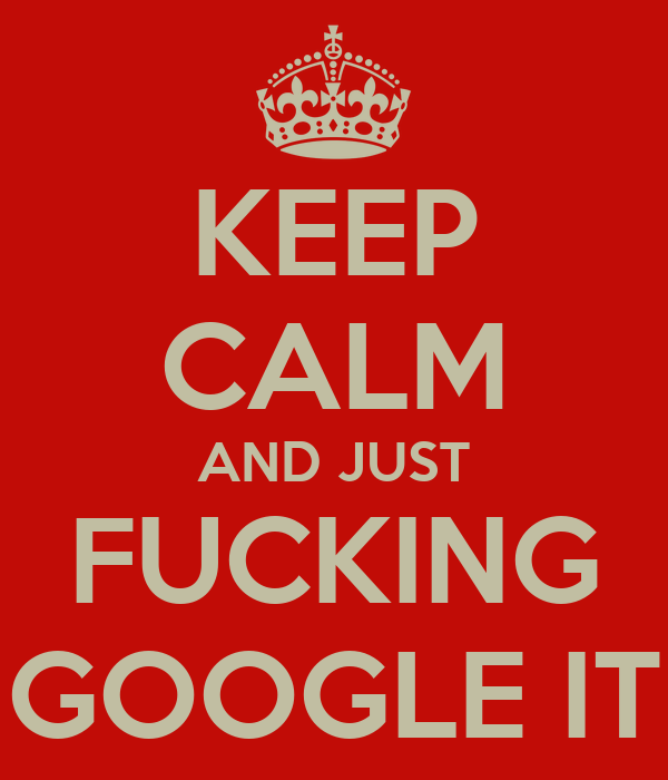 KEEP CALM AND JUST FUCKING GOOGLE IT
