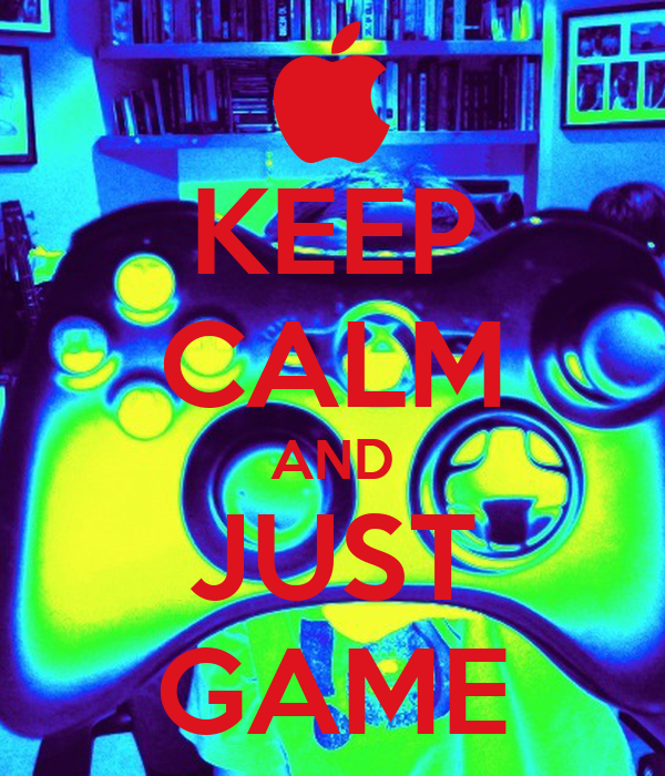 KEEP CALM AND JUST GAME