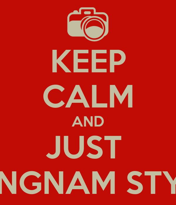 KEEP CALM AND JUST  GANGNAM STYLE