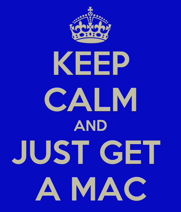 KEEP CALM AND JUST GET  A MAC