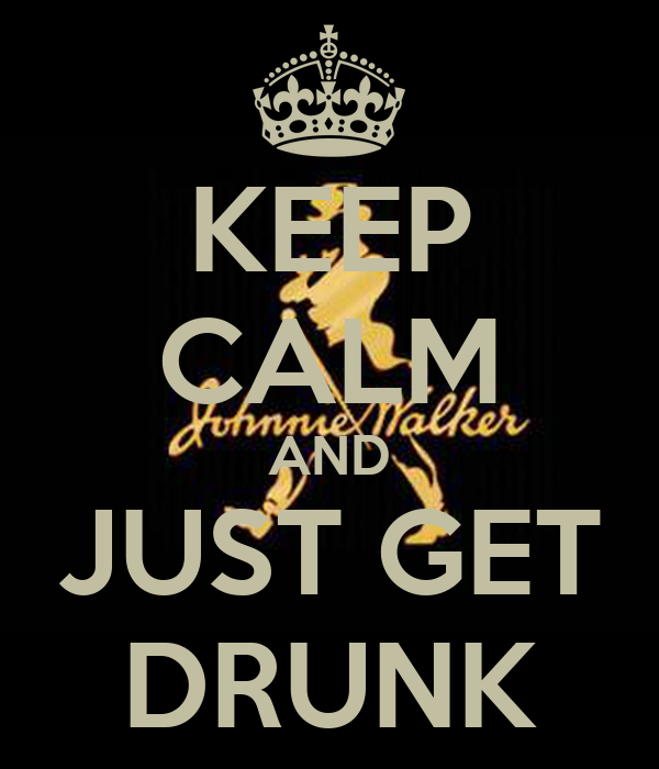 KEEP CALM AND JUST GET DRUNK