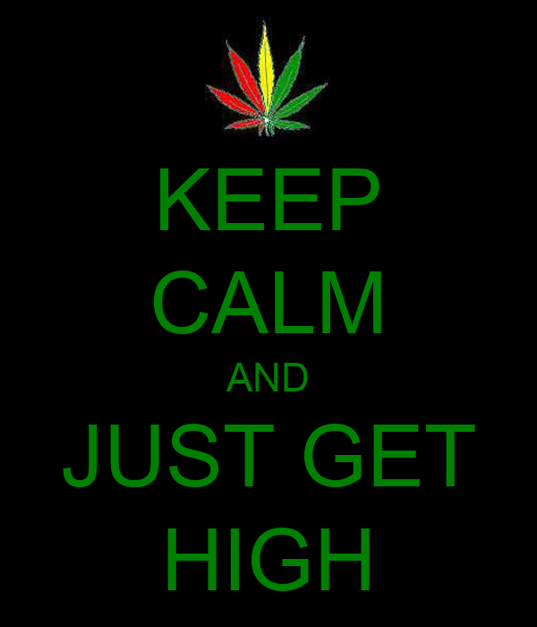 KEEP CALM AND JUST GET HIGH