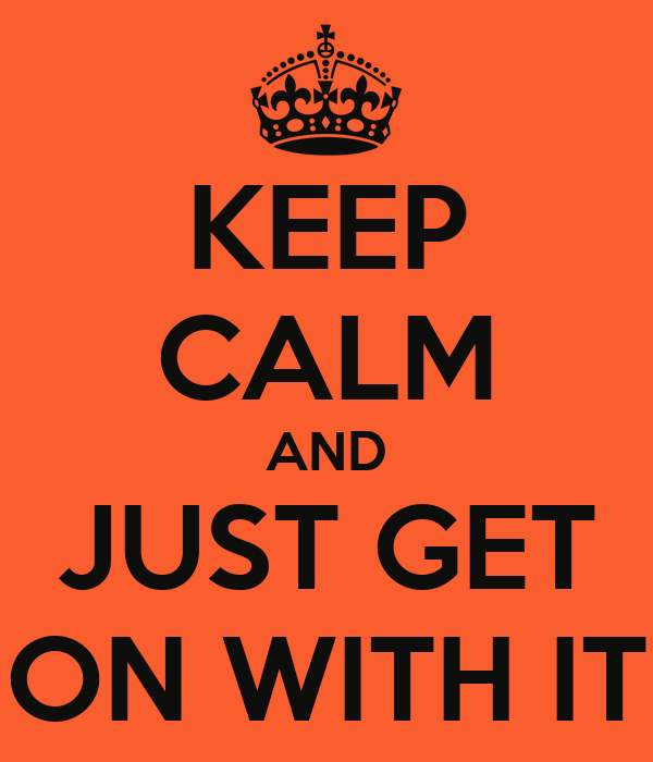 KEEP CALM AND JUST GET ON WITH IT