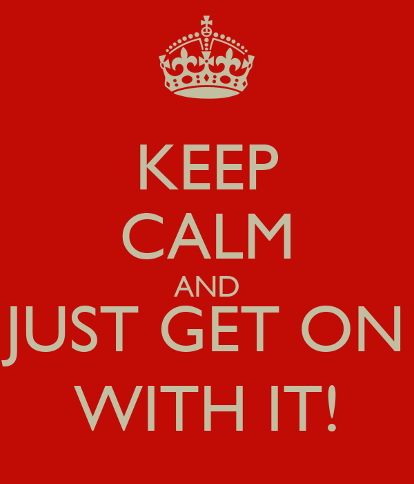 KEEP CALM AND JUST GET ON WITH IT!