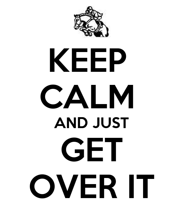 KEEP  CALM  AND JUST GET OVER IT